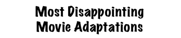 Most Disappointing Movie Adaptations